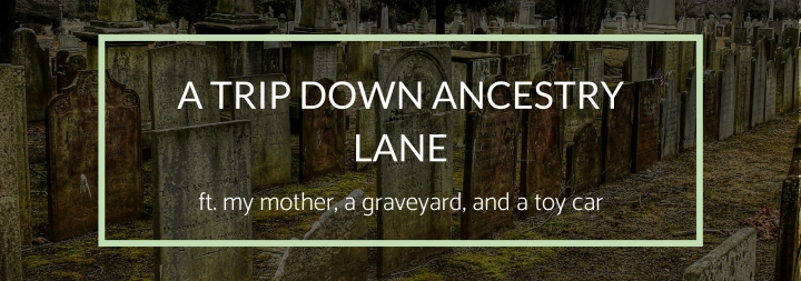 A Trip Down Ancestry Lane—ft. my mother, a graveyard, and a toy car