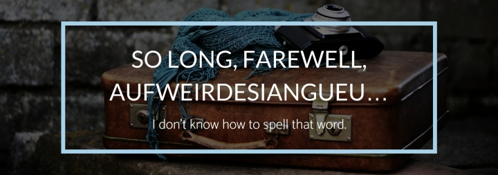So Long, Farewell, Aufweirdesiangueu… I don't know how to spell that word.