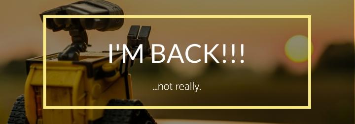 I'M BACK!!! (…notreally)