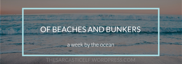 Of Beaches and Bunkers: A Week By the Ocean