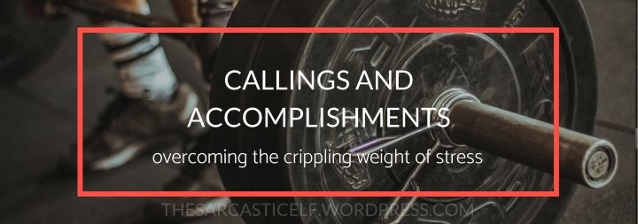 Callings and Accomplishments // overcoming the crippling weight of stress