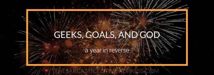 Geeks, Goals, and God // a year in reverse