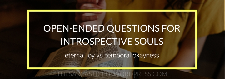 Open-ended Questions for Introspective Souls // eternal joy vs. temporal okayness