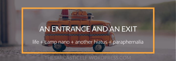 An Entrance and an Exit // life + camp nano + another hiatus + other suchparaphernalia