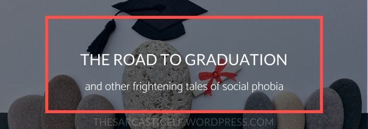 The Road to Graduation // and other frightening tales of social phobia