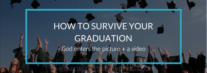 How to Survive Your Graduation // God enters the picture + a video