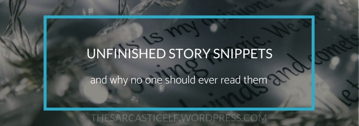 Unfinished Story Snippets // and why no one should ever read them