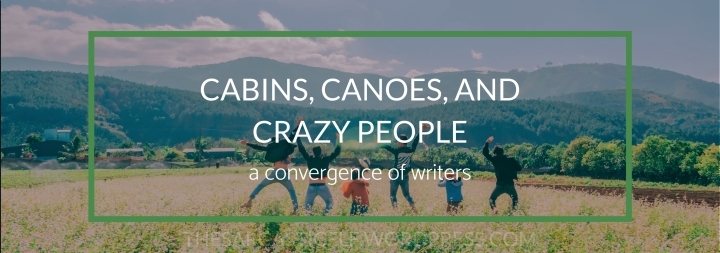 Cabins, Canoeing, and Crazy People // a convergence ofwriters