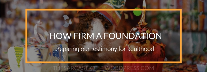 How Firm a Foundation // preparing our testimony for adulthood