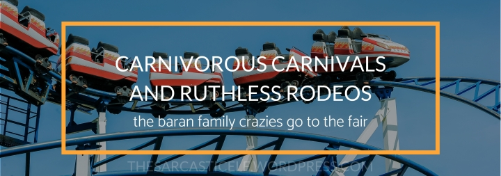 Carnivorous Carnivals and Ruthless Rodeos // the baran family crazies go to the fair