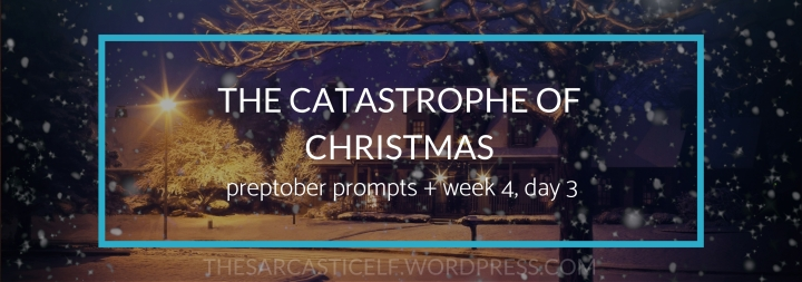 The Catastrophe of Christmas // preptober prompts + week 4, day 3