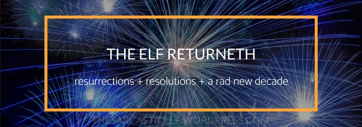 The Elf Returneth // resurrections + resolutions + a rad new decade
