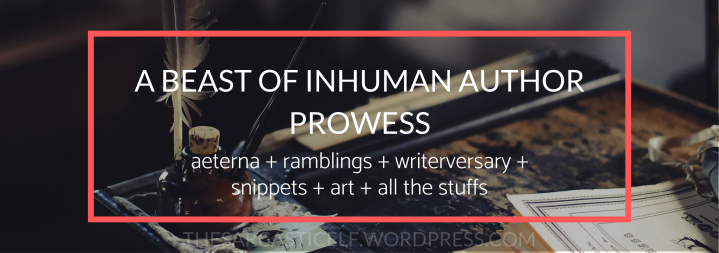 A Beast of Inhuman Author Prowess // aeterna + ramblings + writerversary + snippets + art + all the stuffs